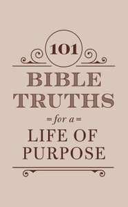 101 Bible Truths For a Life of Purpose: Inspiring Devotions, Bible Promises, and Prayers