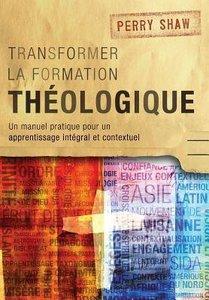 Transformer La Formation Theologique: Un Manuel Pratique Pour Un Apprentissage Integral Et Contextuel