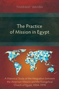 The Practice of Mission in Egypt: A Historical Study of the Integration Between the American Mission and the Evangelical Church of Egypt, 1854-1970