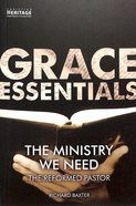 Ministry We Need, The: The Reformed Pastor (Grace Essentials Series)