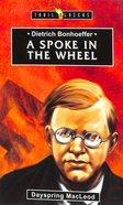Dietrich Bonhoeffer - a Spoke in the Wheel (Trail Blazers Series)