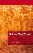 Making Men Whole (J B Phillips Classics Series)