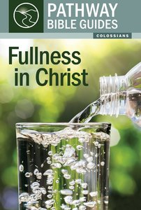 Fullness in Christ - Colossians (Includes Leaders Notes) (Pathway Bible Guides Series)