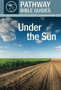 Under the Sun - Ecclesiastes (Includes Leaders Notes) (Pathway Bible Guides Series)