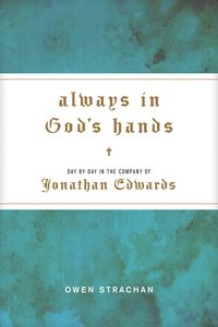 Always in Gods Hands: Day By Day in the Company of Jonathan Edwards