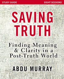 Saving Truth: Finding Meaning and Clarity in a Post-Truth World (Study Guide)