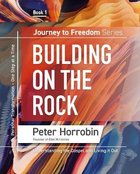 Building on the Rock: Understanding the Gospel and Living It Out (#01 in Journey To Freedom Series)