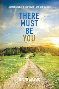 There Must Be You: Leonard Swidlers Journey to Faith and Dialogue