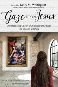 Gaze Upon Jesus: Experiencing Christs Childhood Through the Eyes of Women