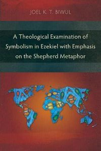 A Theological Examination of Symbolism in Ezekiel With Emphasis on the Shepherd Metaphor