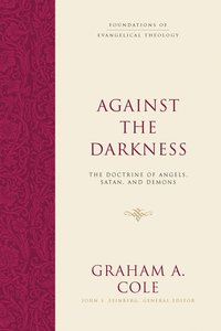 Against the Darkness: The Doctrine of Angels, Satan, and Demons (Foundations Of Evangelical Theology Series)