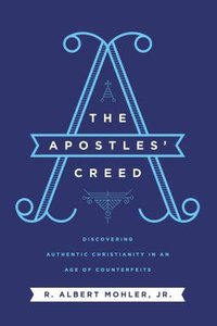 The Apostles Creed: Discovering Authentic Christianity in An Age of Counterfeits