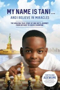 My Name is Tani . . . and I Believe in Miracles: The Amazing True Story of One Boys Journey From Refugee to Chess Champion