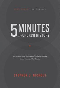 5 Minutes in Church History: An Introduction to the Stories of Gods Faithfulness in the History of the Church